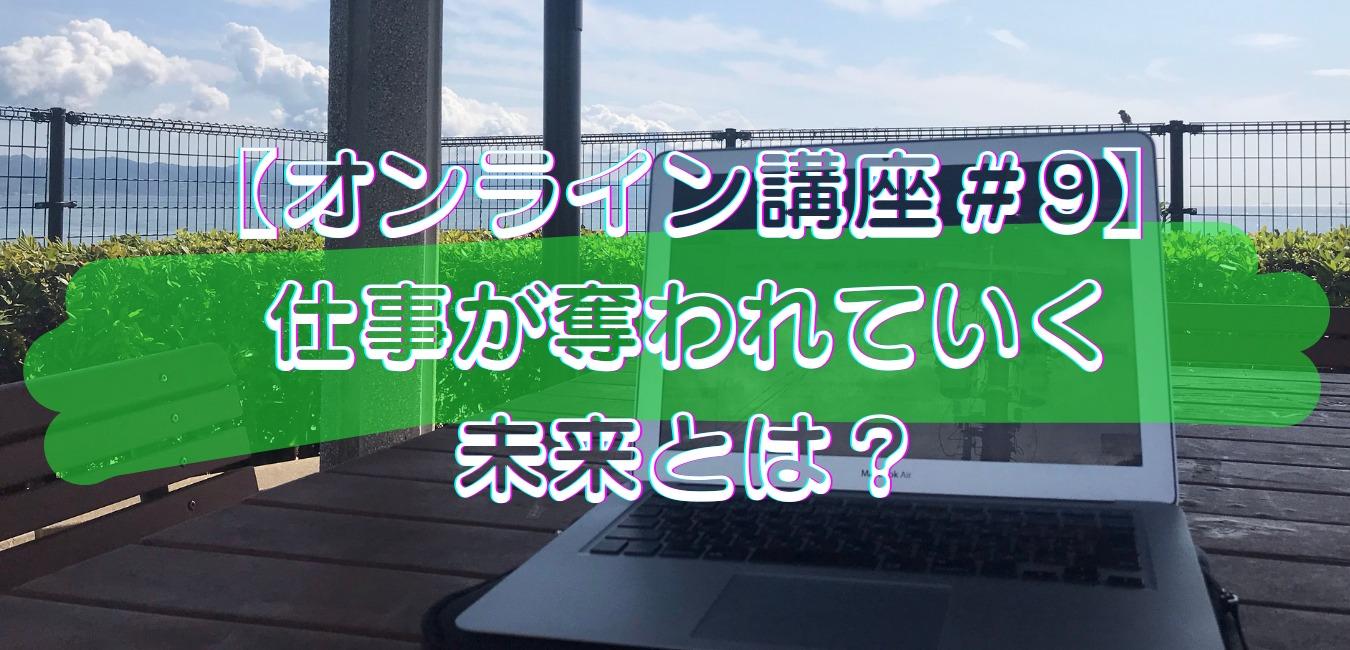 【オンライン講座#9】仕事が奪われていく未来とは?