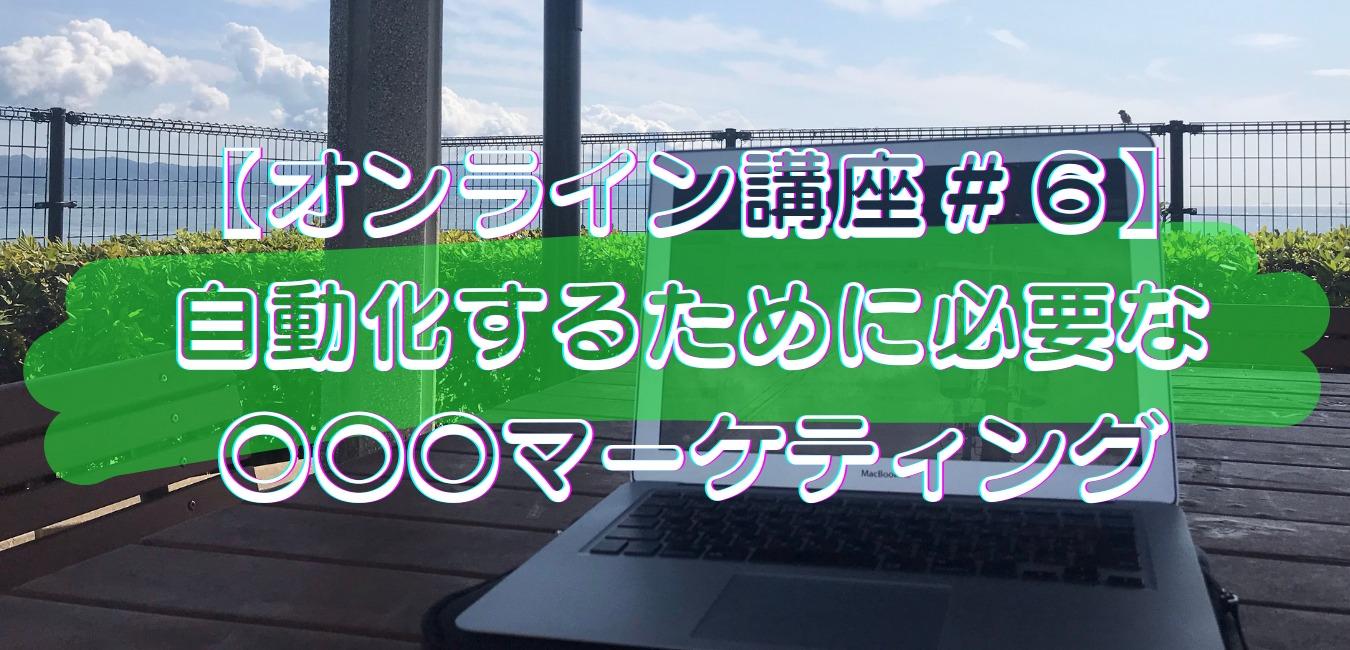 【オンライン講座#6】自動化するために必要な〇〇〇マーケティング