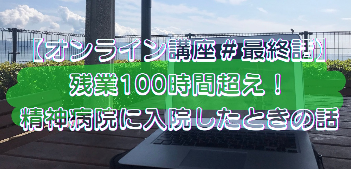 【オンライン講座#最終話】残業100時間超え!精神病院に入院したときの話